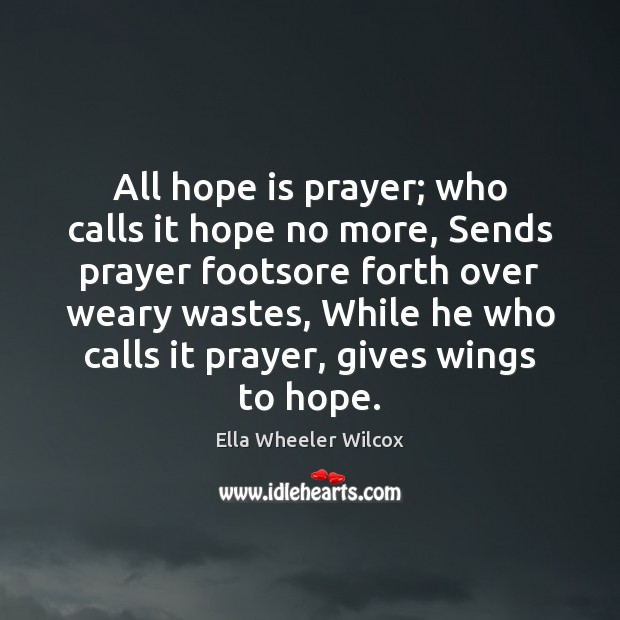 All hope is prayer; who calls it hope no more, Sends prayer Ella Wheeler Wilcox Picture Quote
