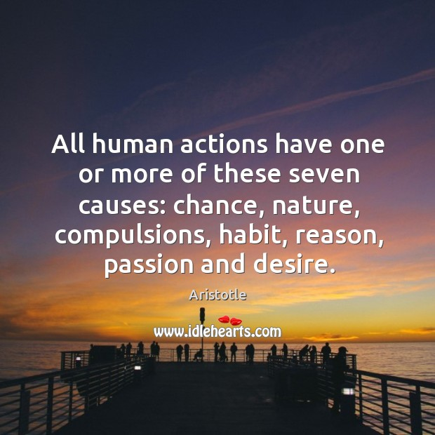 All human actions have one or more of these seven causes: chance, nature, compulsions, habit, reason, passion and desire. Image