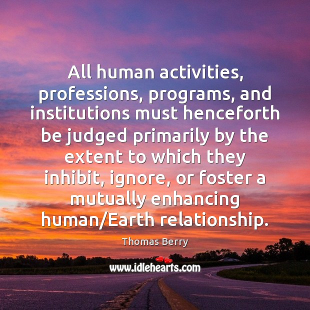All human activities, professions, programs, and institutions must henceforth be judged primarily Thomas Berry Picture Quote