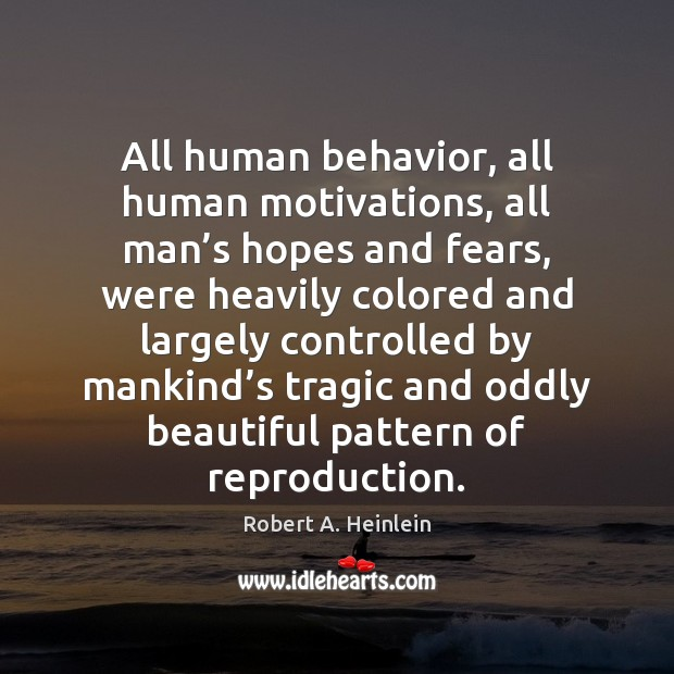 All human behavior, all human motivations, all man's hopes and fears, Robert A. Heinlein Picture Quote