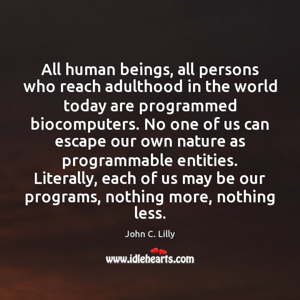 All human beings, all persons who reach adulthood in the world today John C. Lilly Picture Quote