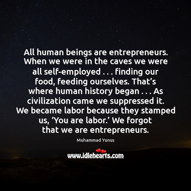All human beings are entrepreneurs. When we were in the caves we Muhammad Yunus Picture Quote