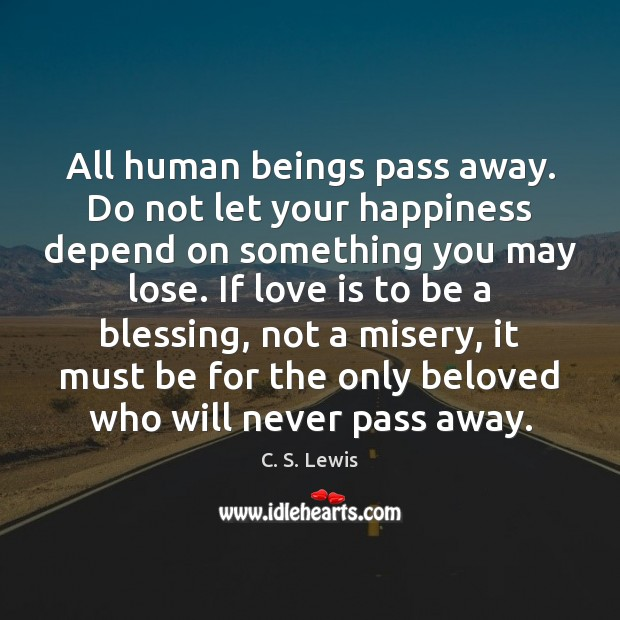 All human beings pass away. Do not let your happiness depend on Image