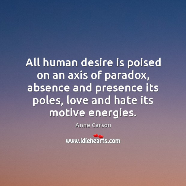 All human desire is poised on an axis of paradox, absence and Love and Hate Quotes Image