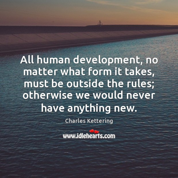 All human development, no matter what form it takes, must be outside Charles Kettering Picture Quote
