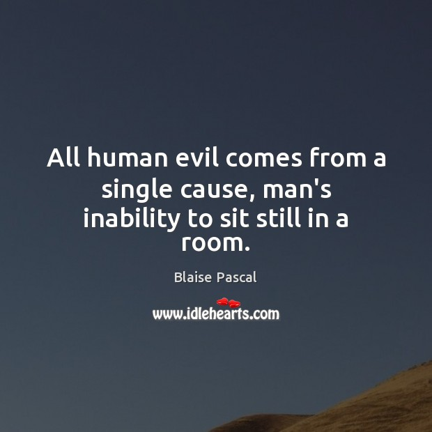 All human evil comes from a single cause, man's inability to sit still in a room. Blaise Pascal Picture Quote