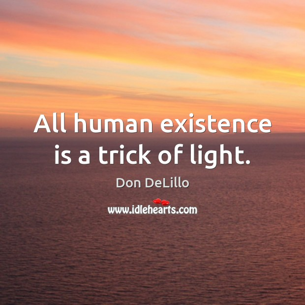 Image, All human existence is a trick of light.