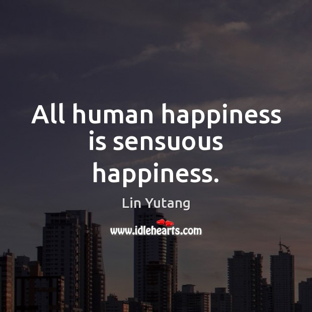 Image, All human happiness is sensuous happiness.