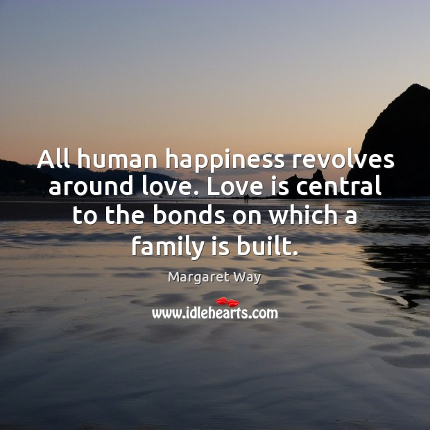 All human happiness revolves around love. Love is central to the bonds Image