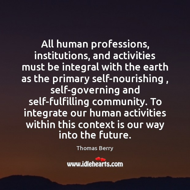 All human professions, institutions, and activities must be integral with the earth Thomas Berry Picture Quote