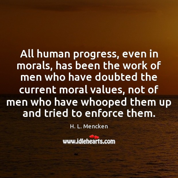 All human progress, even in morals, has been the work of men H. L. Mencken Picture Quote