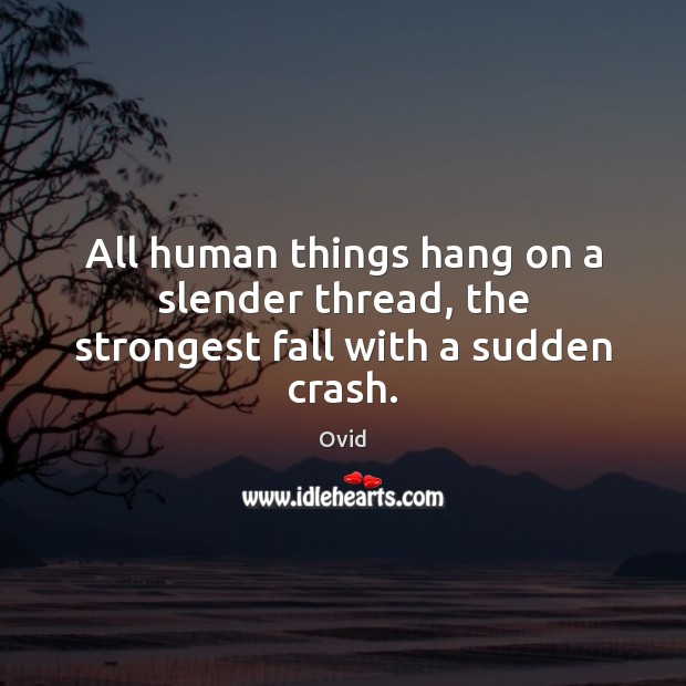 All human things hang on a slender thread, the strongest fall with a sudden crash. Image