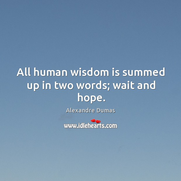 All human wisdom is summed up in two words; wait and hope. Image