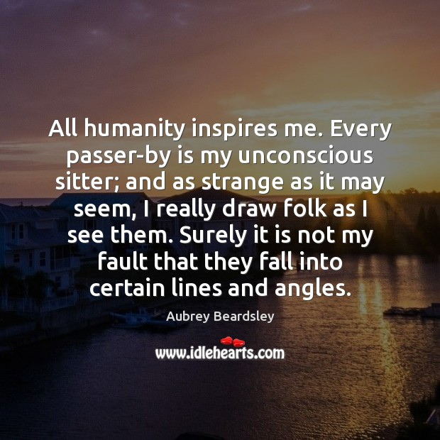 Image, All humanity inspires me. Every passer-by is my unconscious sitter; and as