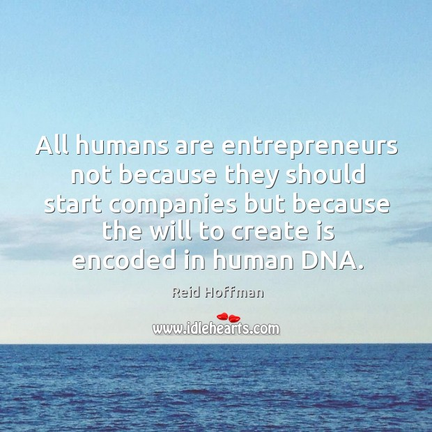 All humans are entrepreneurs not because they should start companies but because Reid Hoffman Picture Quote