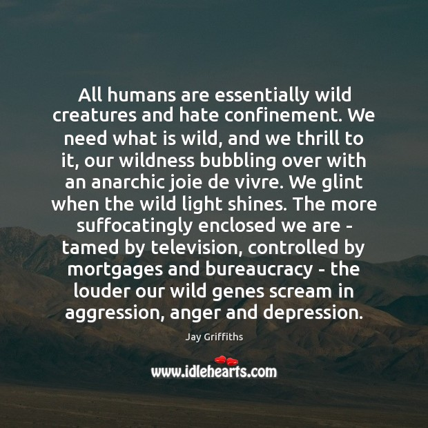 Image, All humans are essentially wild creatures and hate confinement. We need what