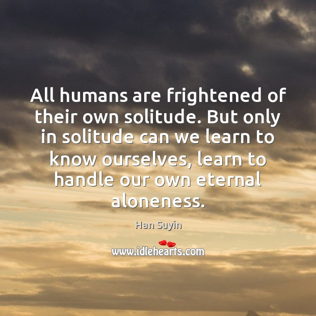 All humans are frightened of their own solitude. But only in solitude Image