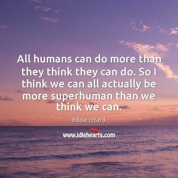 All humans can do more than they think they can do. So Eddie Izzard Picture Quote