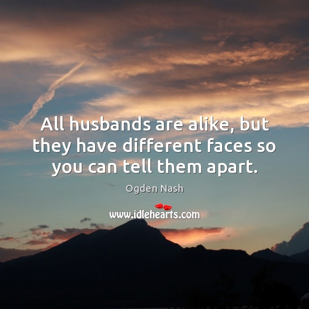 All husbands are alike, but they have different faces so you can tell them apart. Image