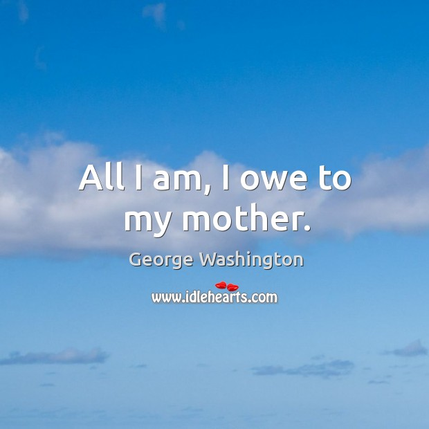 All I am, I owe to my mother. Image