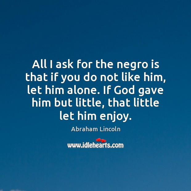Image, All I ask for the negro is that if you do not