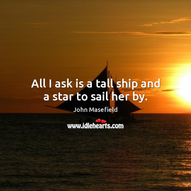 All I ask is a tall ship and a star to sail her by. John Masefield Picture Quote