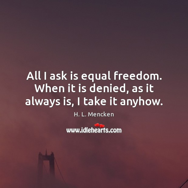 All I ask is equal freedom. When it is denied, as it always is, I take it anyhow. Image