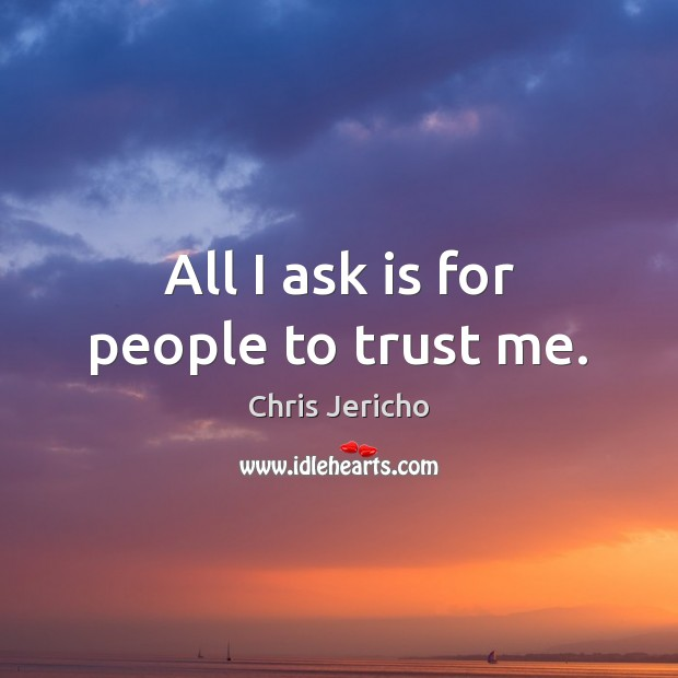 All I ask is for people to trust me. Chris Jericho Picture Quote