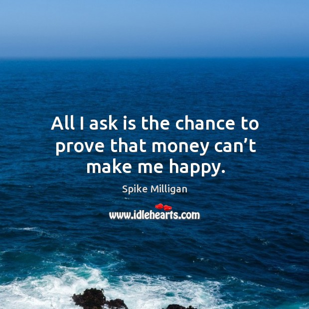 All I ask is the chance to prove that money can't make me happy. Image