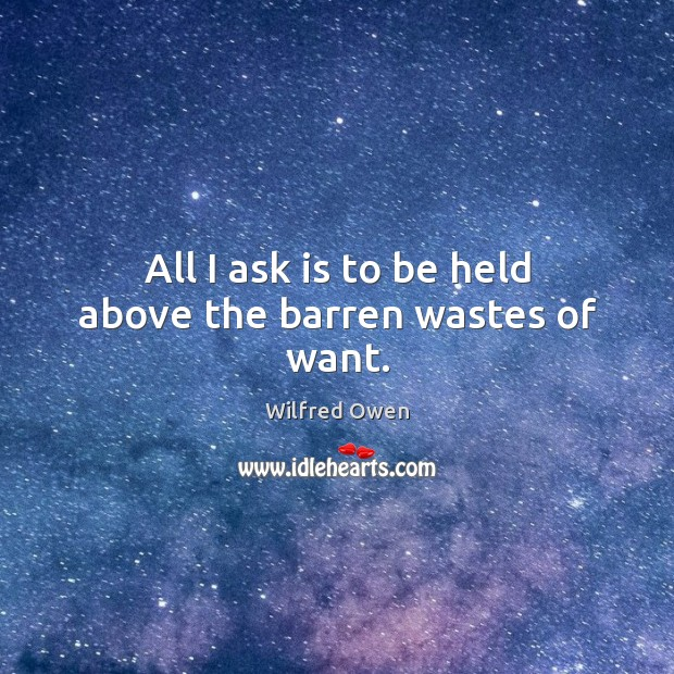 All I ask is to be held above the barren wastes of want. Image