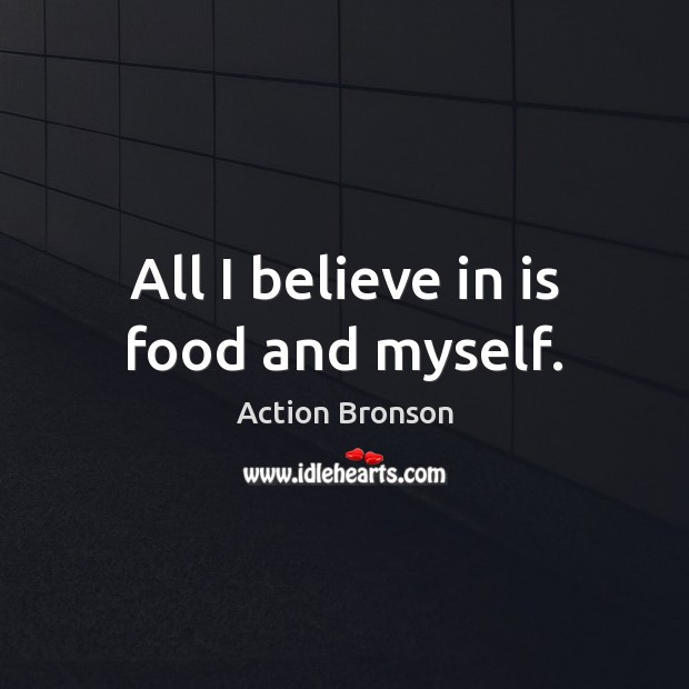 All I believe in is food and myself. Action Bronson Picture Quote