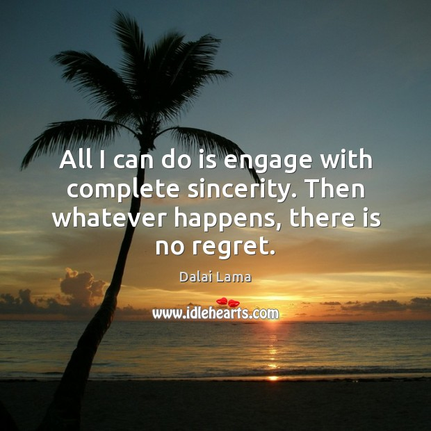 All I can do is engage with complete sincerity. Then whatever happens, there is no regret. Dalai Lama Picture Quote