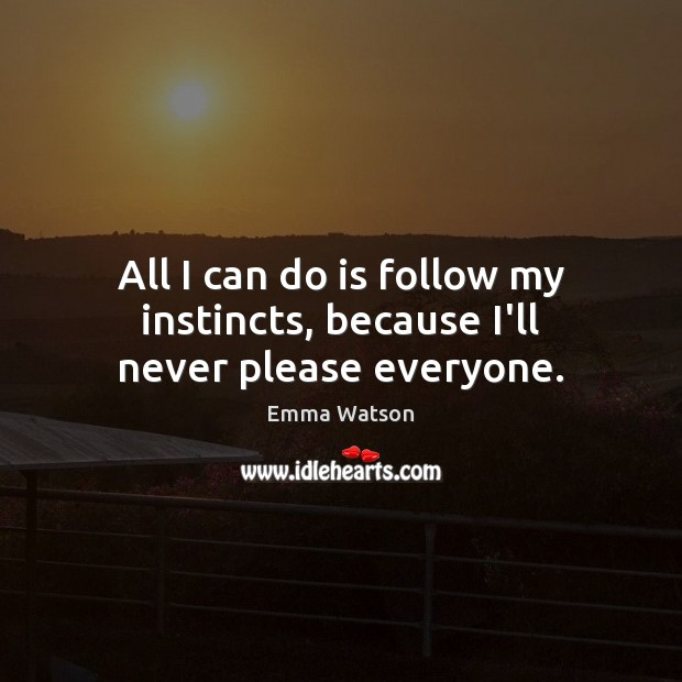 All I can do is follow my instincts, because I'll never please everyone. Image