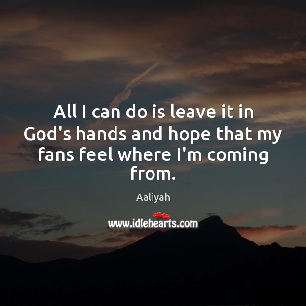 All I can do is leave it in God's hands and hope that my fans feel where I'm coming from. Aaliyah Picture Quote