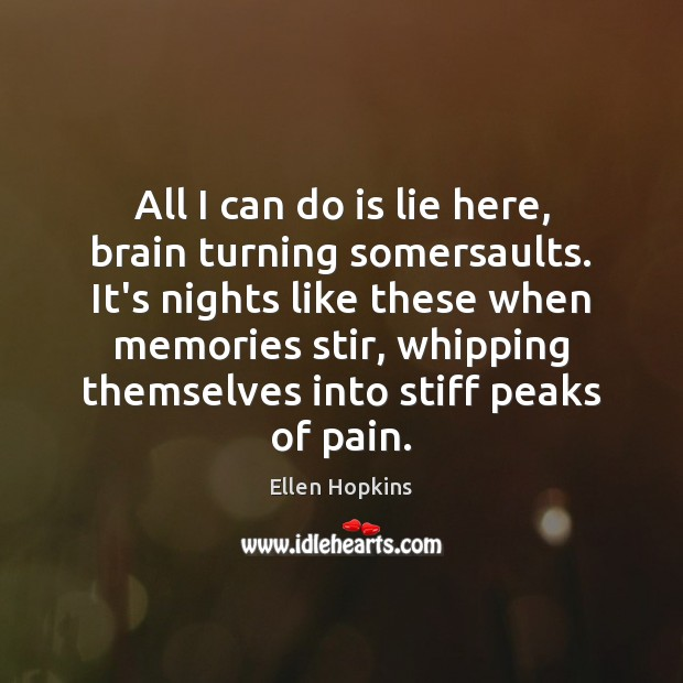 All I can do is lie here, brain turning somersaults. It's nights Ellen Hopkins Picture Quote