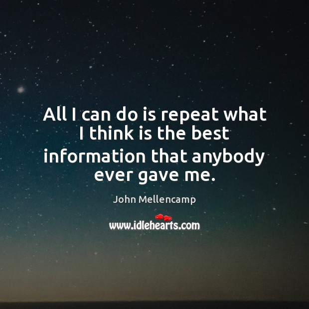 All I can do is repeat what I think is the best information that anybody ever gave me. John Mellencamp Picture Quote