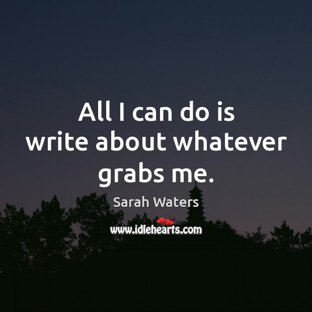 All I can do is write about whatever grabs me. Sarah Waters Picture Quote
