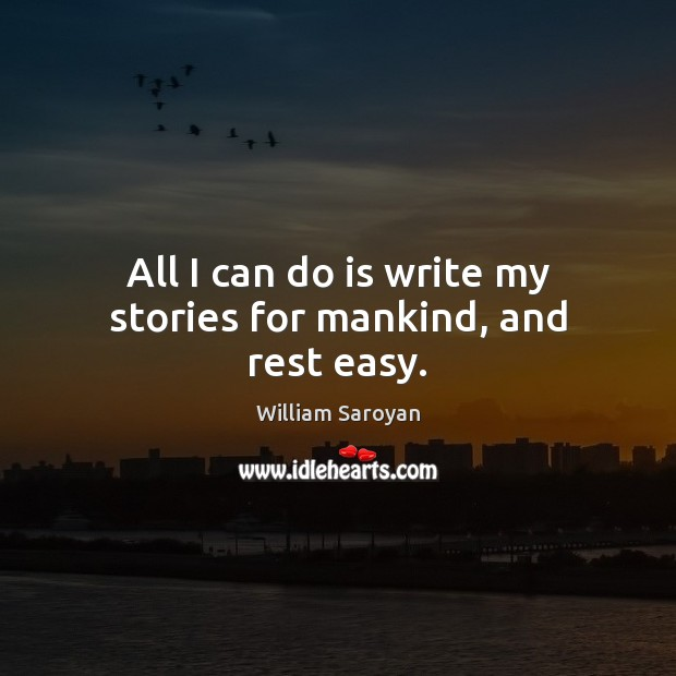 All I can do is write my stories for mankind, and rest easy. William Saroyan Picture Quote
