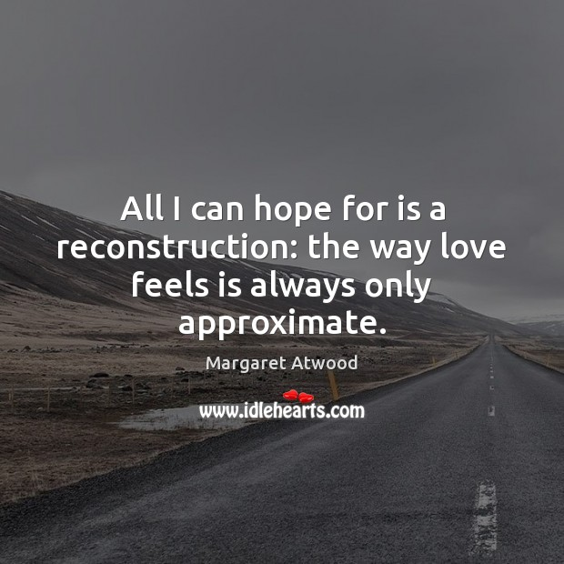 Image, All I can hope for is a reconstruction: the way love feels is always only approximate.