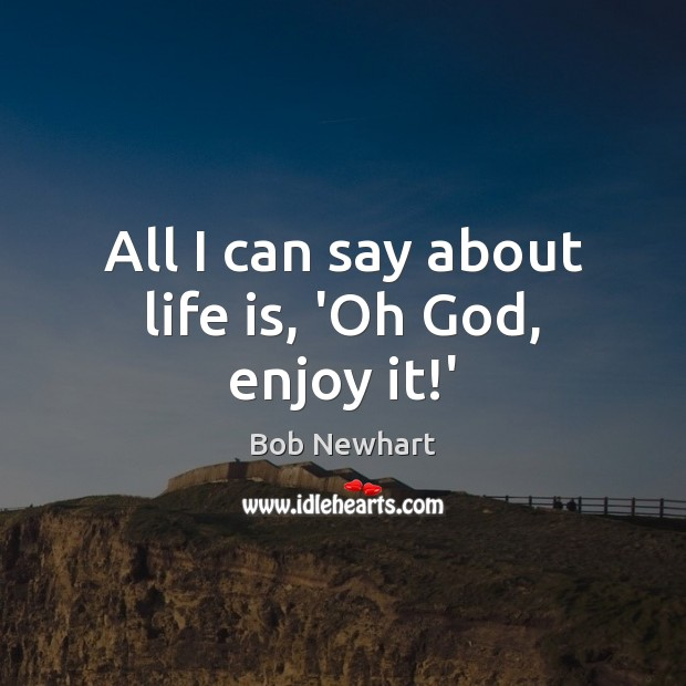 All I can say about life is, 'Oh God, enjoy it!' Bob Newhart Picture Quote
