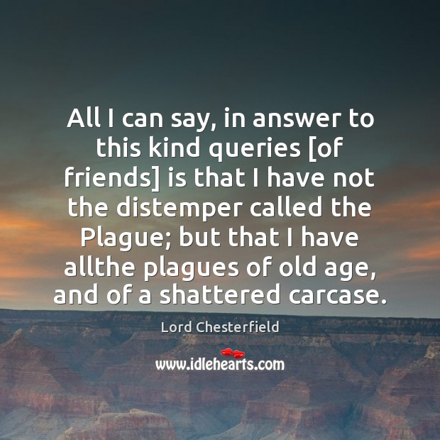 All I can say, in answer to this kind queries [of friends] Lord Chesterfield Picture Quote