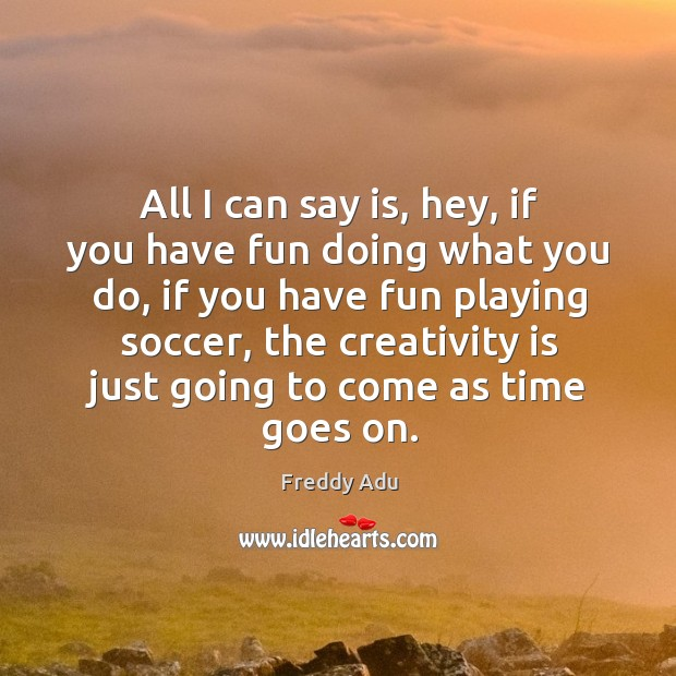 All I can say is, hey, if you have fun doing what you do, if you have fun playing soccer, the creativity is just going to come as time goes on. Freddy Adu Picture Quote