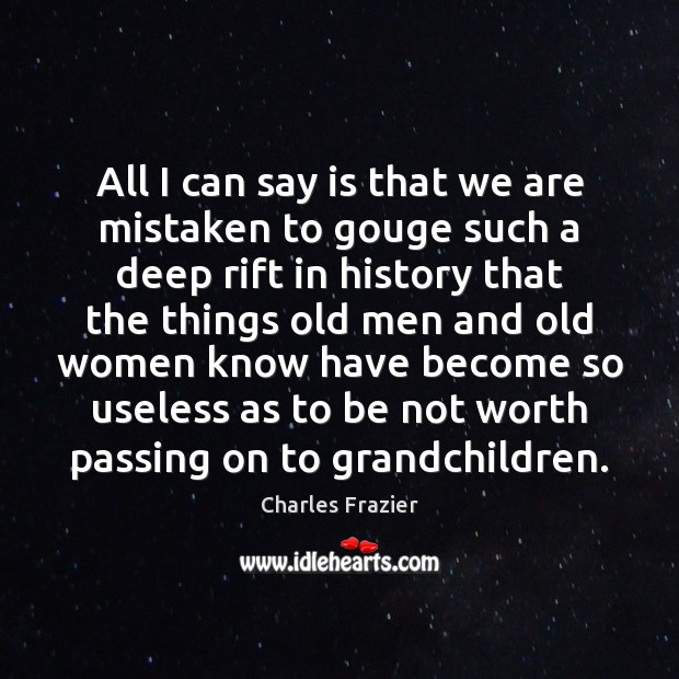 All I can say is that we are mistaken to gouge such Charles Frazier Picture Quote