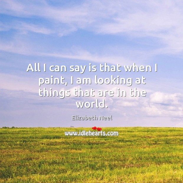 All I can say is that when I paint, I am looking at things that are in the world. Elizabeth Neel Picture Quote