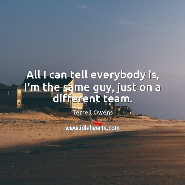 All I can tell everybody is, I'm the same guy, just on a different team. Terrell Owens Picture Quote