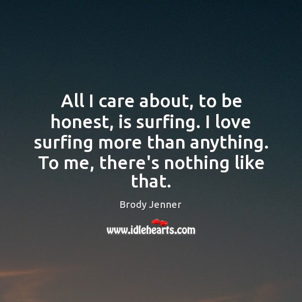 All I care about, to be honest, is surfing. I love surfing Image