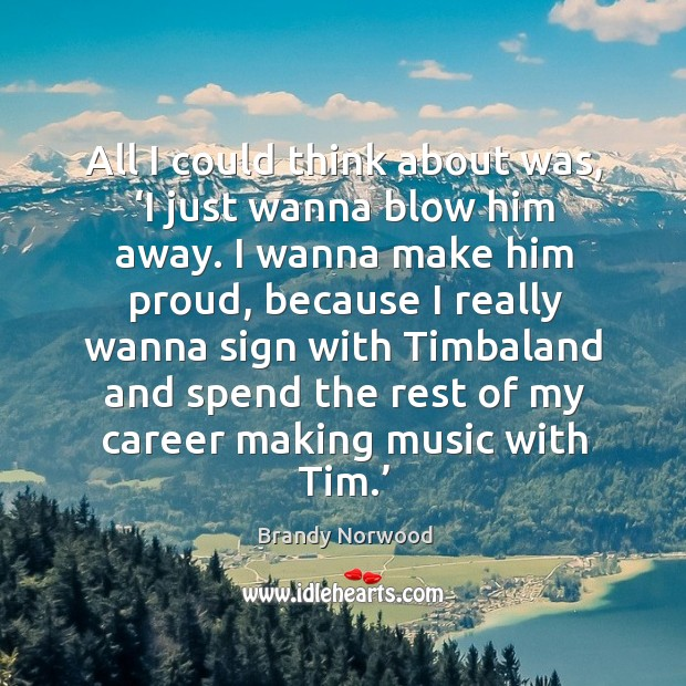 All I could think about was, 'i just wanna blow him away. Brandy Norwood Picture Quote