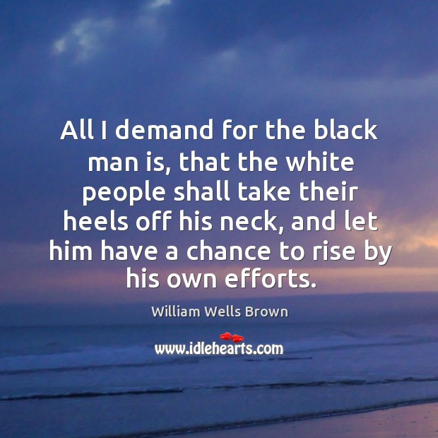 All I demand for the black man is, that the white people shall take their heels off his neck Image