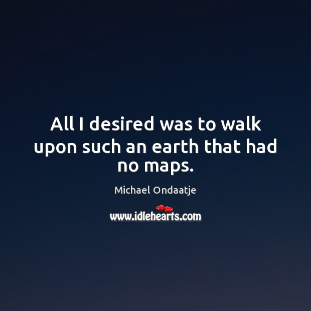 All I desired was to walk upon such an earth that had no maps. Michael Ondaatje Picture Quote