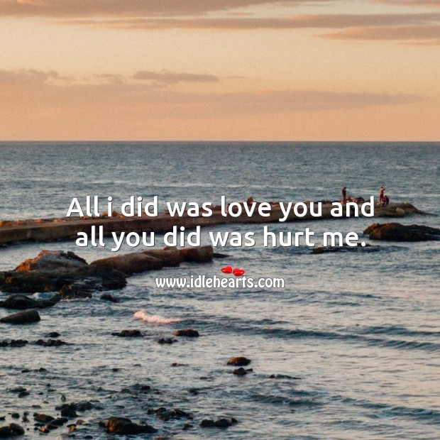 All I did was love you and all you did was hurt me. Image